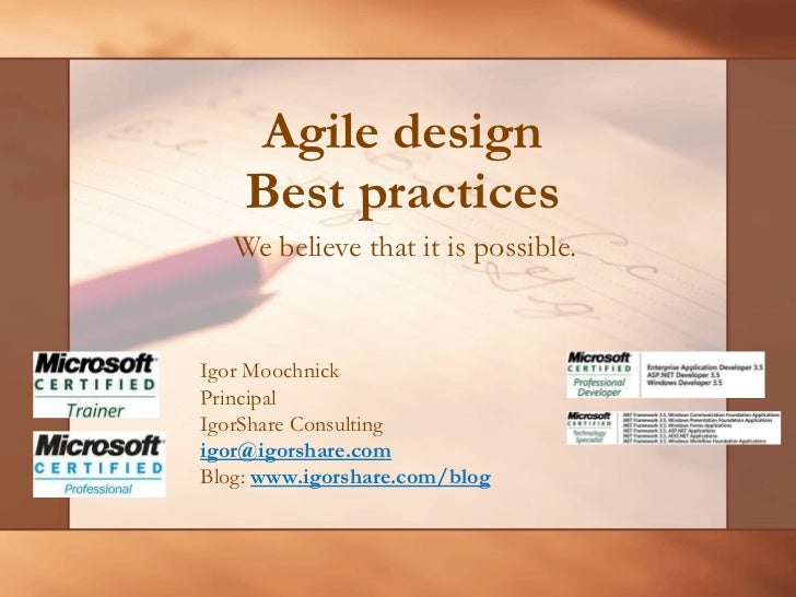 Agile design Best practices We believe that it is possible.  Igor Moochnick Principal IgorShare Consulting [email_address]...