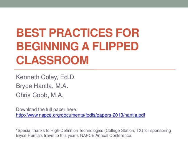 BEST PRACTICES FOR BEGINNING A FLIPPED CLASSROOM Kenneth Coley, Ed.D. Bryce Hantla, M.A. Chris Cobb, M.A. Download the ful...