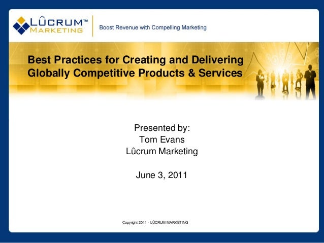 Copyright 2011 - LÛCRUM MARKETING Best Practices for Creating and Delivering Globally Competitive Products & Services Pres...