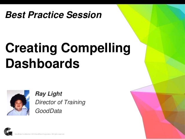 1GoodData Confidential. 2013 GoodData Corporation. All rights reserved. Creating Compelling Dashboards Ray Light Director ...