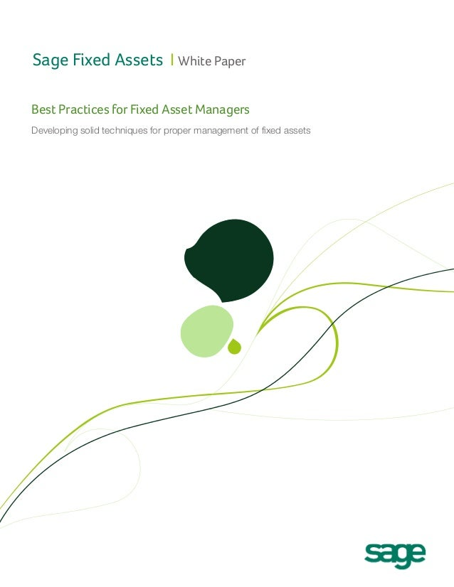 Sage Fixed Assets I White Paper Best Practices for Fixed Asset Managers Developing solid techniques for proper management ...