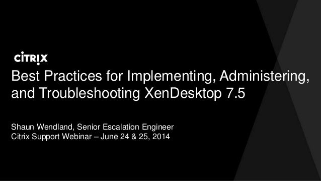 Best Practices for Implementing, Administering, and Troubleshooting XenDesktop 7.5 Shaun Wendland, Senior Escalation Engin...