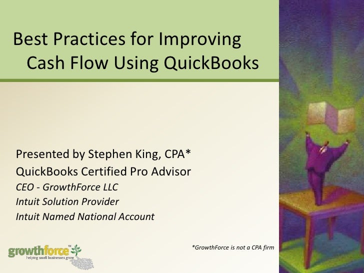 Best Practices for Improving Cash Flow Using QuickBooks<br />Presented by Stephen King, CPA*<br />QuickBooks Certified Pro...