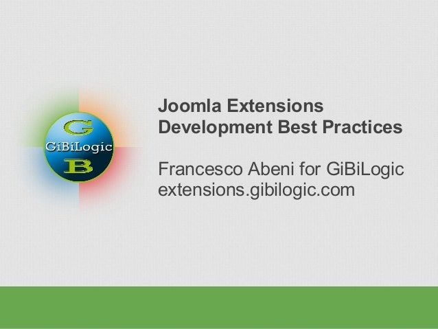Joomla Extensions Development Best Practices Francesco Abeni for GiBiLogic extensions.gibilogic.com