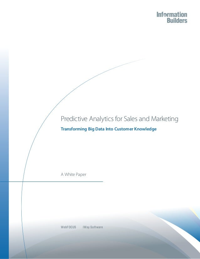Predictive Analytics for Sales and MarketingTransforming Big Data Into Customer KnowledgeA White PaperWebFOCUS iWay Software