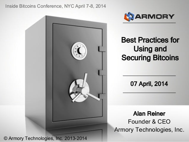 Best Practices for Using and Securing Bitcoins Alan Reiner Founder & CEO Armory Technologies, Inc. 07 April, 2014 Inside B...