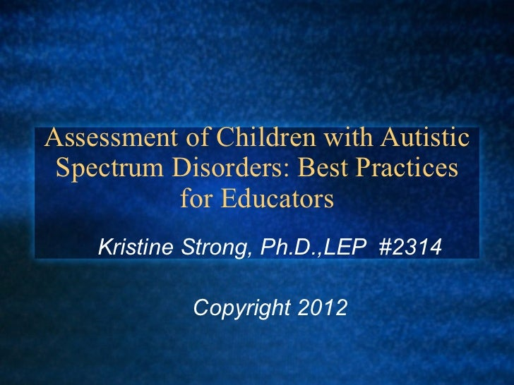 Assessment of Children with Autistic Spectrum Disorders: Best Practices          for Educators    Kristine Strong, Ph.D.,L...