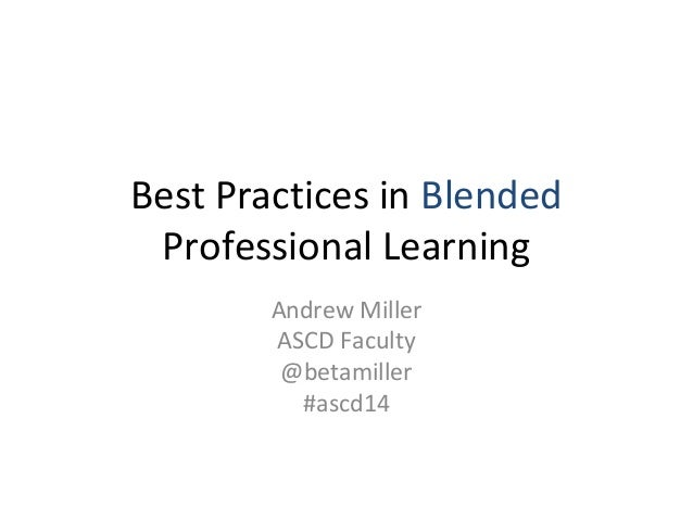 Best Practices in Blended Professional Learning Andrew Miller ASCD Faculty @betamiller #ascd14