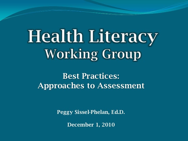 HealthLiteracyWorking Group<br />Best Practices: <br />Approaches to Assessment<br />Peggy Sissel-Phelan, Ed.D.<br />Decem...