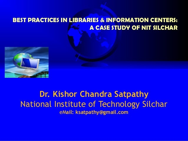 BEST PRACTICES IN LIBRARIES & INFORMATION CENTERS:                        A CASE STUDY OF NIT SILCHAR       Dr. Kishor Cha...