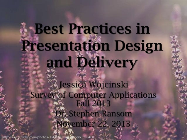 Best Practices in Presentation Design and Delivery Jessica Wojcinski Survey of Computer Applications Fall 2013 Dr. Stephen...