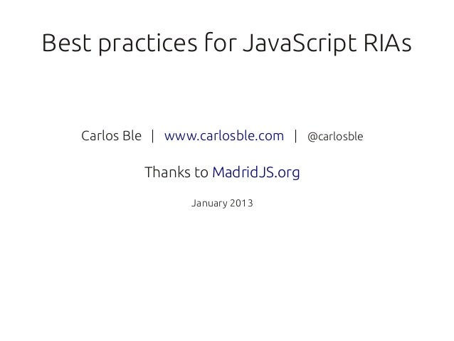 Best practices for JavaScript RIAs   Carlos Ble | www.carlosble.com | @carlosble            Thanks to MadridJS.org        ...