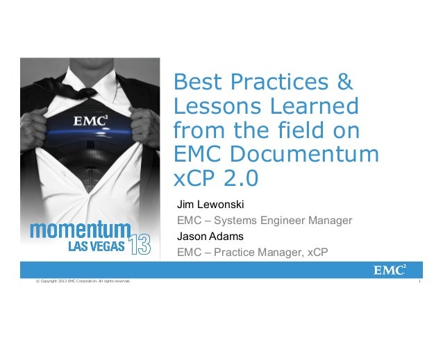 Best Practices & Lessons Learned from the field on EMC Documentum xCP 2.0 Jim Lewonski EMC – Systems Engineer Manager Jaso...