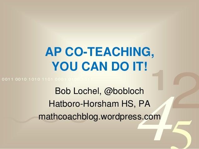 4210011 0010 1010 1101 0001 0100 1011 AP CO-TEACHING, YOU CAN DO IT! Bob Lochel, @bobloch Hatboro-Horsham HS, PA mathcoach...