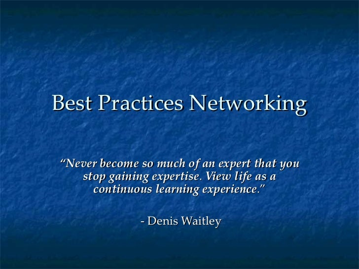 "Best Practices Networking "" Never become so much of an expert that you stop gaining expertise .  View life as a continuous..."