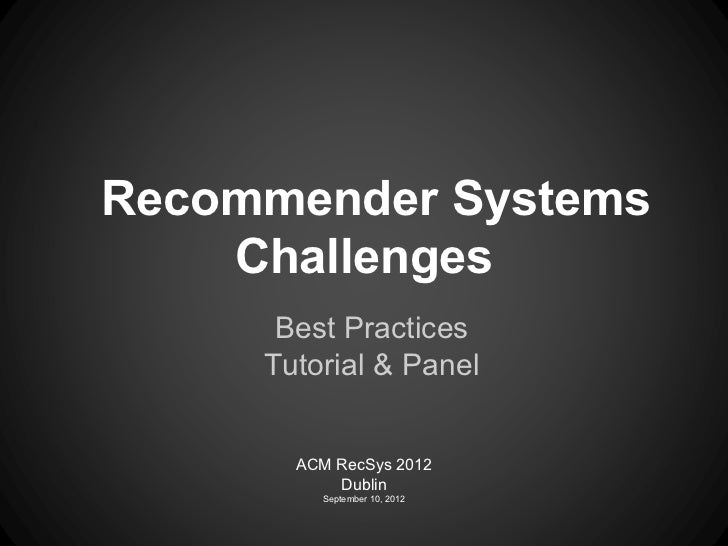 Recommender Systems    Challenges      Best Practices     Tutorial & Panel       ACM RecSys 2012           Dublin         ...