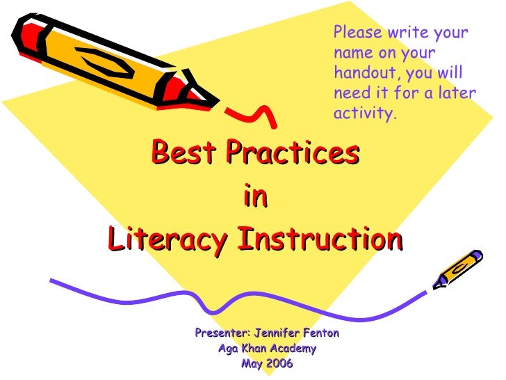 Best Practices in Literacy Instruction Presenter: Jennifer Fenton Aga Khan Academy May 2006 Please write your name on your...