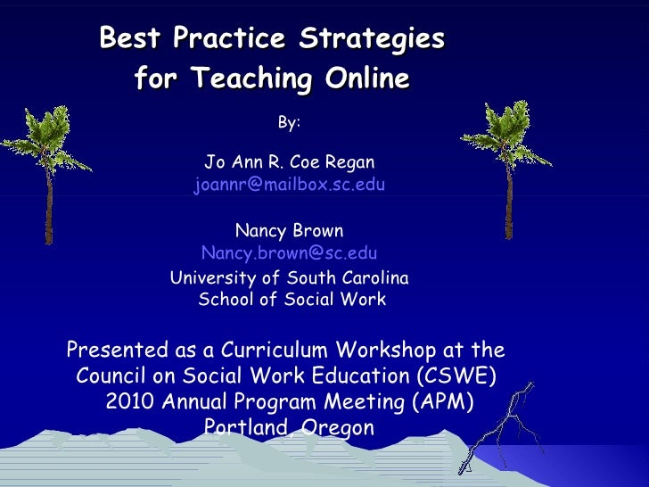 Best Practice Strategies  for Teaching Online  By: Jo Ann R. Coe Regan [email_address] Nancy Brown [email_address] Univers...