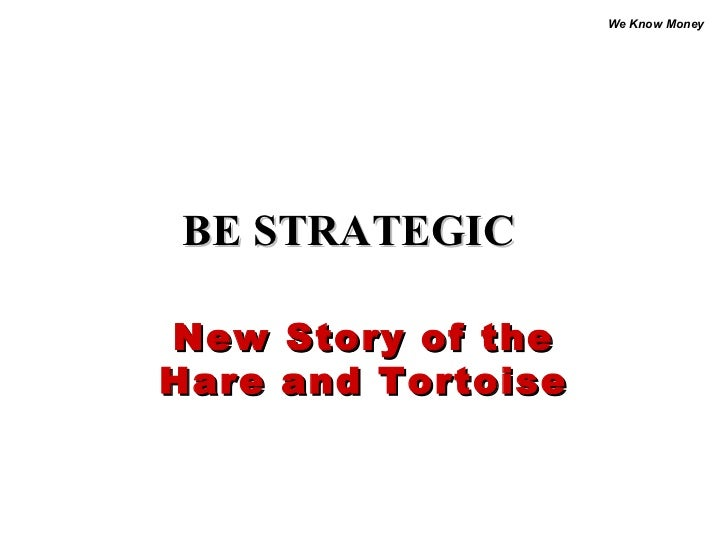 We Know MoneyBE STRATEGICNew Story of theHare and Tortoise