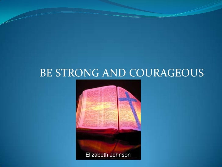 BE STRONG AND COURAGEOUS<br />Elizabeth Johnson<br />