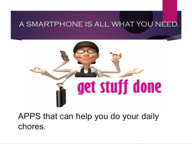 APPS that can help you do your daily chores.  A SMARTPHONE IS ALL WHAT YOU NEED.