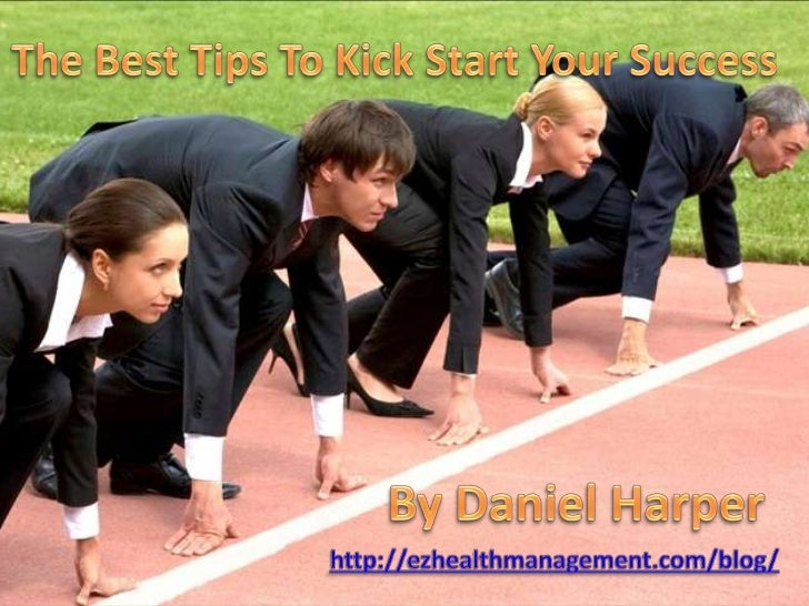 Tips to Kick Start YourSuccessBrought to you by:http://ezhealthmanagement.com/blog/