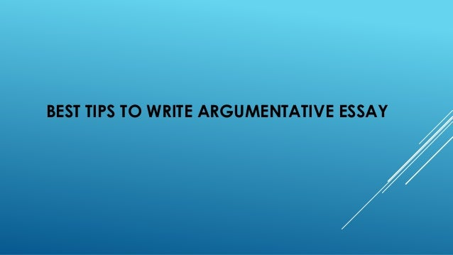 Any tip in writing an argumentative essay?