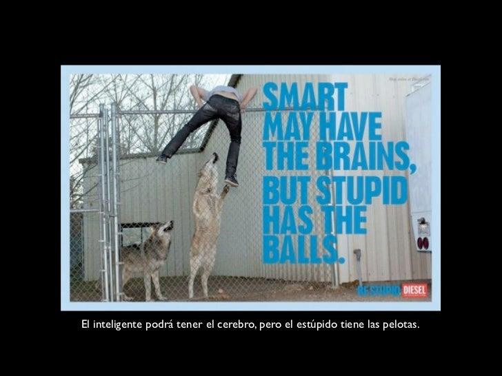 El inteligente podrá tener el cerebro, pero el estúpido tiene las pelotas.