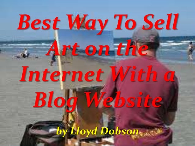 Best Way To Sell Art on the Internet With a Blog Website by Lloyd Dobson