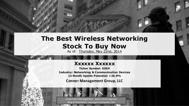 The Best Wireless Networking Stock To Buy Now As of: Thursday, May 22nd, 2014 Xxxxxx Xxxxxx Ticker Symbol: XXXX Industry: ...
