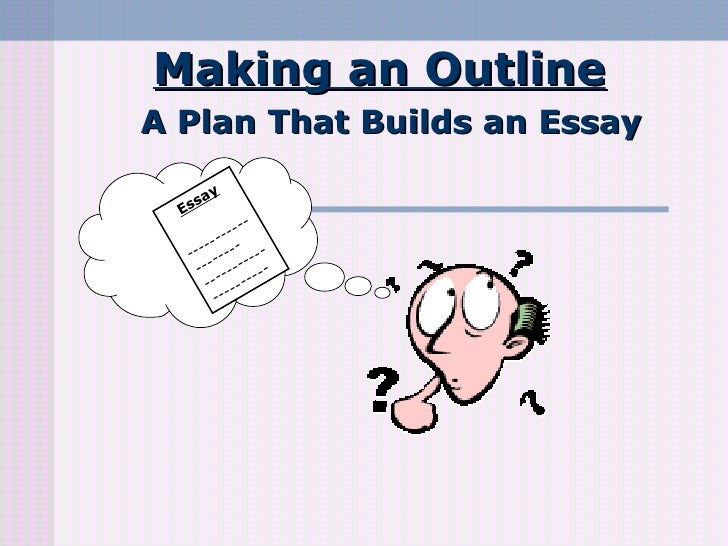 Making an Outline A Plan That Builds an Essay Essay -------------------  ---------------------