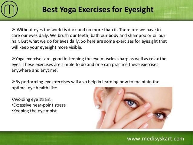 yoga for eye sight The eye ball should be moved simultaneously in all the direction and also up and down (2) after completing the tratak process eyes should be washed with rose water or triphala water (3) if the eyes get filled with tears while doing the tratak process, it should be stopped and repeated next day.