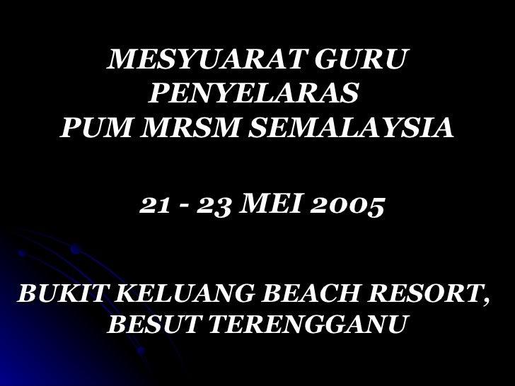 MESYUARAT GURU PENYELARAS  PUM MRSM SEMALAYSIA 21 - 23 MEI 2005 BUKIT KELUANG BEACH RESORT,  BESUT TERENGGANU