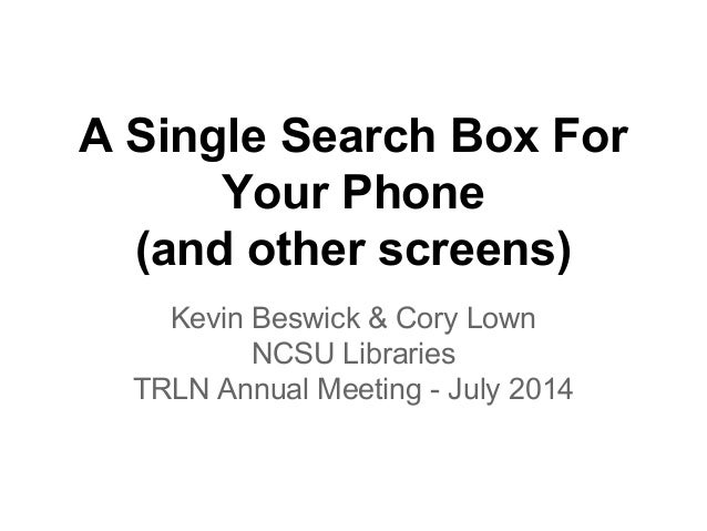 A Single Search Box For Your Phone (and other screens) Kevin Beswick & Cory Lown NCSU Libraries TRLN Annual Meeting - July...