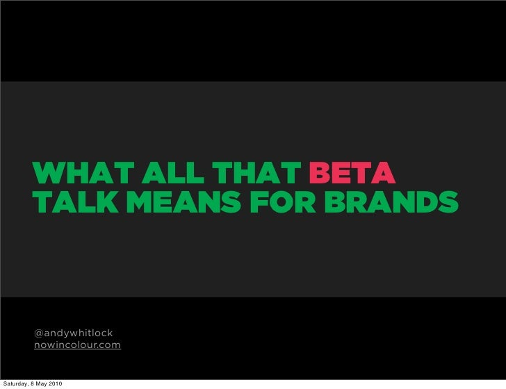 WHAT ALL THAT BETA          TALK MEANS FOR BRANDS              @andywhitlock           nowincolour.com   Saturday, 8 May 2...