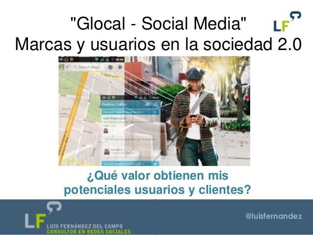 """@luisfernandez """"Glocal - Social Media"""" Marcas y usuarios en la sociedad 2.0 ¿Qué valor obtienen mis potenciales usuarios y..."""