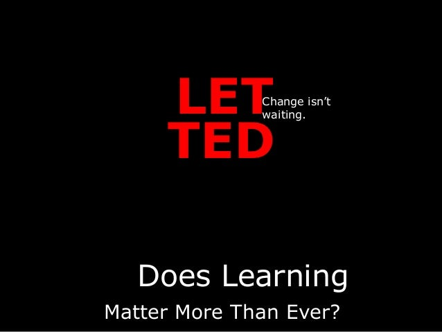LET TED Change isn't waiting. Matter More Than Ever? Does Learning
