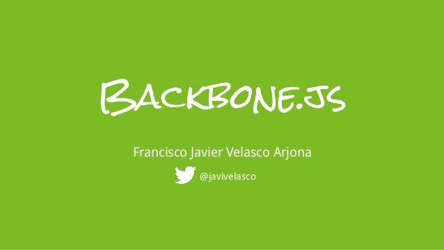 Backbone.js Francisco Javier Velasco Arjona            @javivelasco