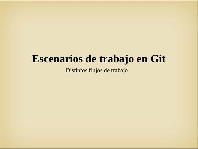 Escenarios de trabajo en Git       Distintos flujos de trabajo