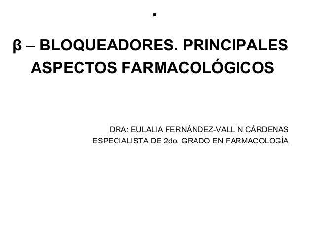 .β – BLOQUEADORES. PRINCIPALES   ASPECTOS FARMACOLÓGICOS           DRA: EULALIA FERNÁNDEZ-VALLÍN CÁRDENAS        ESPECIALI...