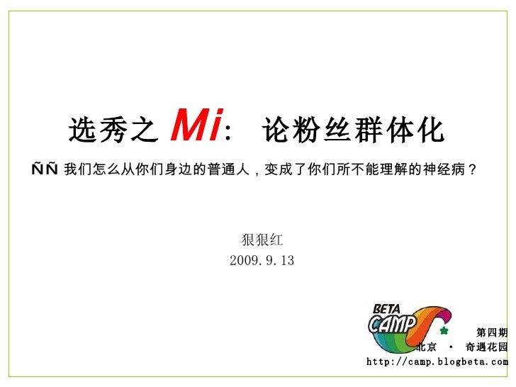 选秀之 Mi :  论粉丝群体化 —— 我们怎么从你们身边的普通人,变成了你们所不能理解的神经病?  第四期 北京  ·  奇遇花园 http://camp.blogbeta.com 狠狠红 2009.9.13