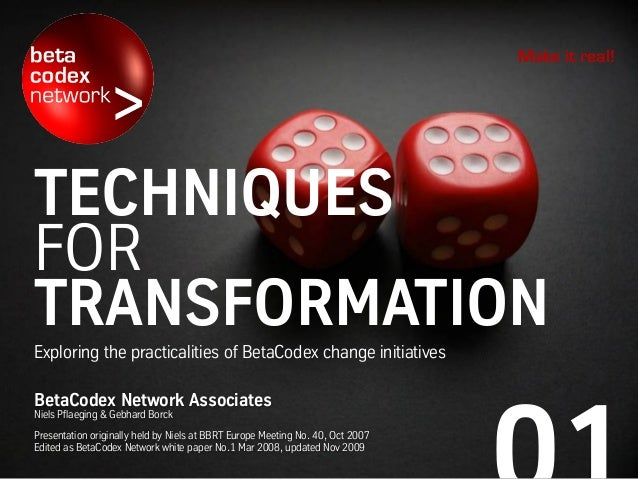 TECHNIQUES FOR TRANSFORMATION Exploring the practicalities of BetaCodex change initiatives Make it real! BetaCodex Network...