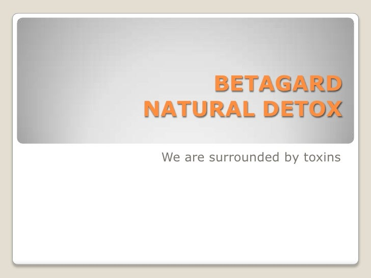 BETAGARDNATURAL DETOX We are surrounded by toxins