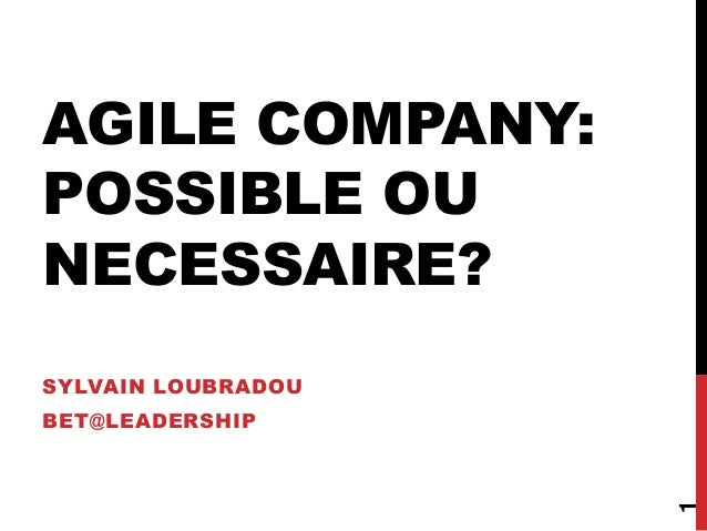 AGILE COMPANY: POSSIBLE OU NECESSAIRE? SYLVAIN LOUBRADOU BET@LEADERSHIP 1