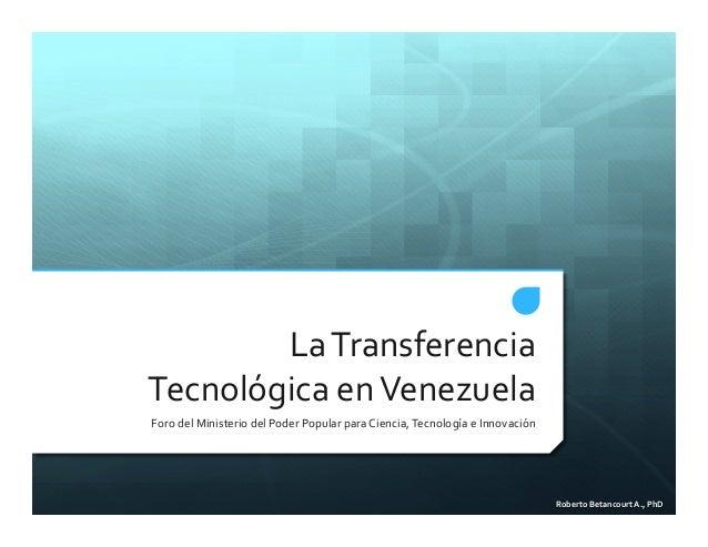 Roberto'Betancourt'A.,'PhD' La#Transferencia# Tecnológica#en#Venezuela# Foro#del#Ministerio#del#Poder#Popular#para#Ciencia...