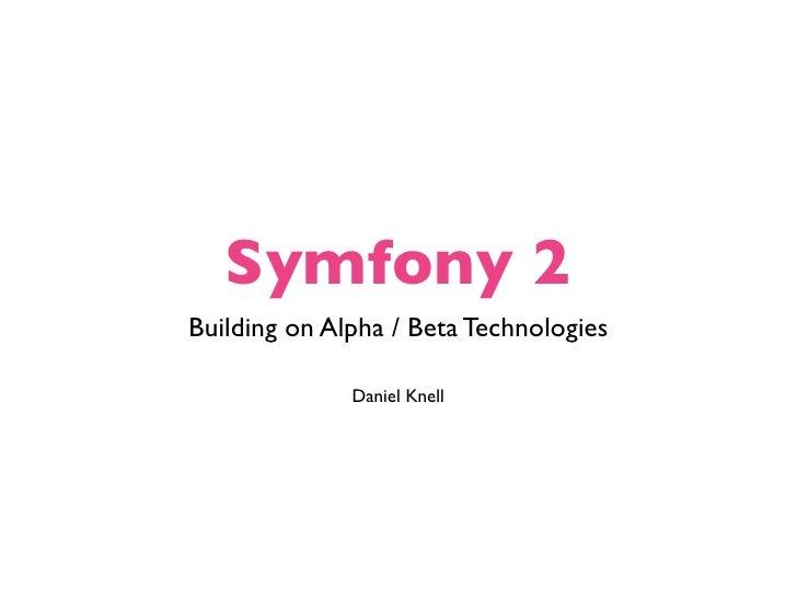 Symfony 2Building on Alpha / Beta Technologies              Daniel Knell