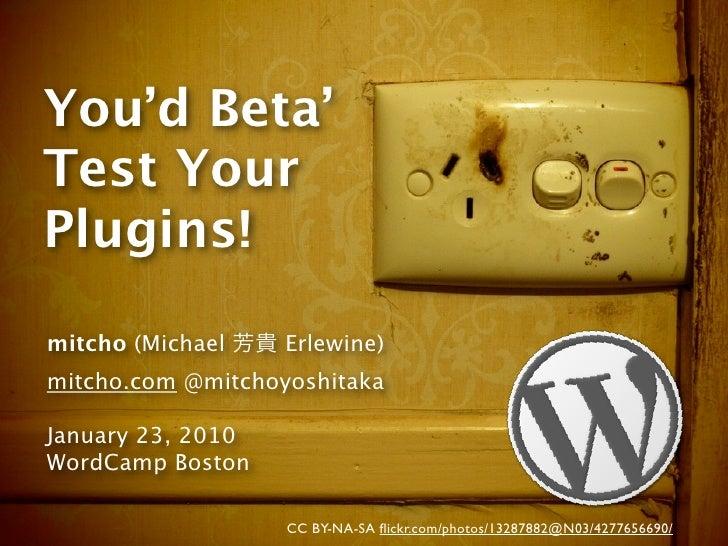 You'd Beta' Test Your Plugins!  mitcho (Michael    Erlewine) mitcho.com @mitchoyoshitaka  January 23, 2010 WordCamp Boston...
