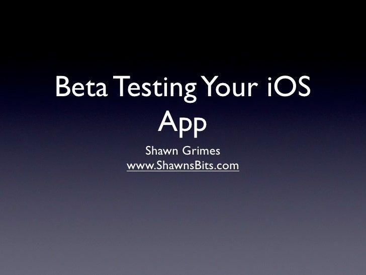 Beta Testing Your iOS         App       Shawn Grimes     www.ShawnsBits.com