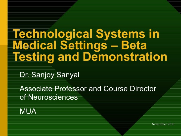Technological Systems in Medical Settings – Beta Testing and Demonstration  Dr. Sanjoy Sanyal Associate Professor and Cour...