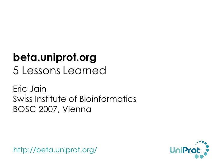 <ul><li>beta.uniprot.org 5 Lessons Learned </li></ul><ul><li>Eric Jain Swiss Institute of Bioinformatics BOSC 2007, Vienna...